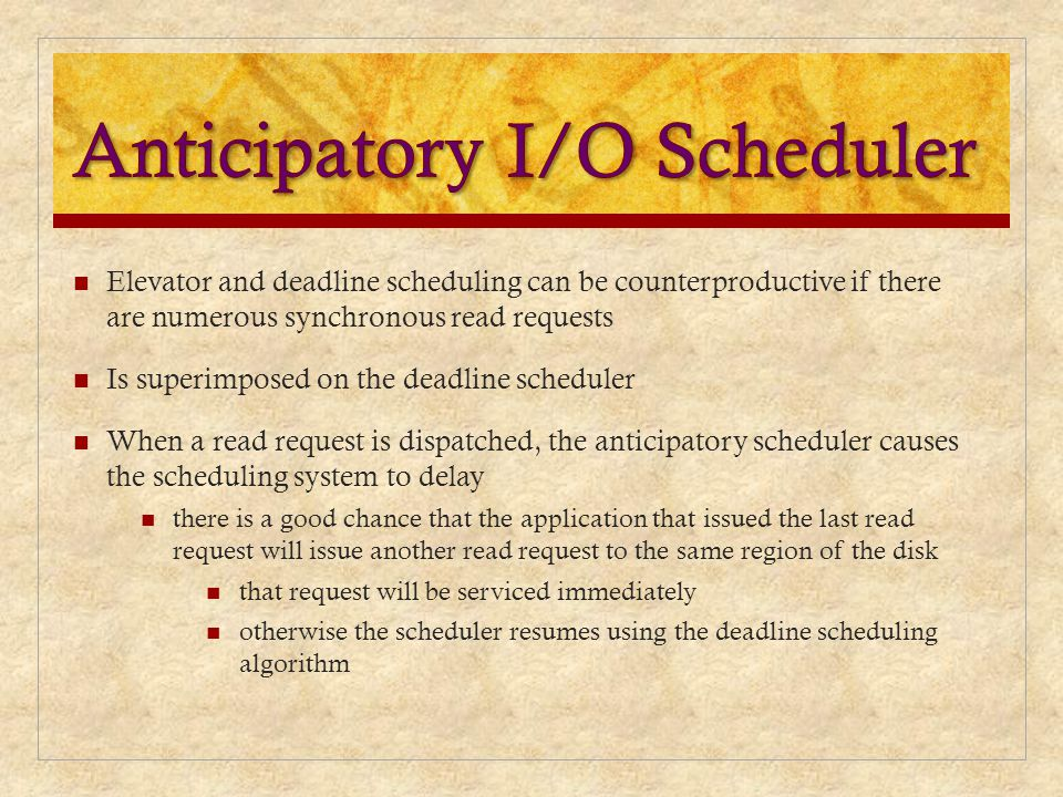 Elevator and deadline scheduling can be counterproductive if there are numerous synchronous read requests Is superimposed on the deadline scheduler Wh