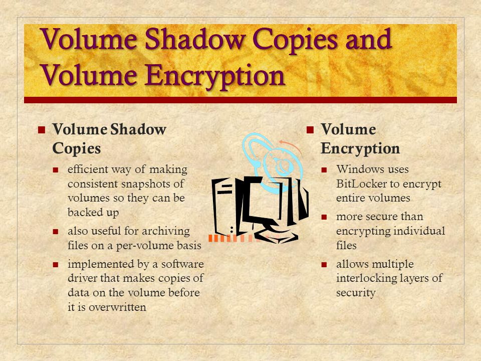 Volume Shadow Copies efficient way of making consistent snapshots of volumes so they can be backed up also useful for archiving files on a per-volume