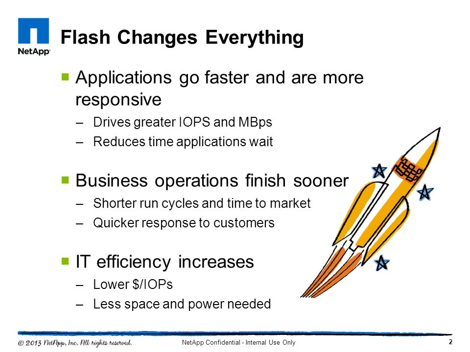 Flash Changes Everything Applications go faster and are more responsive –Drives greater IOPS and MBps –Reduces time applications wait Business operati
