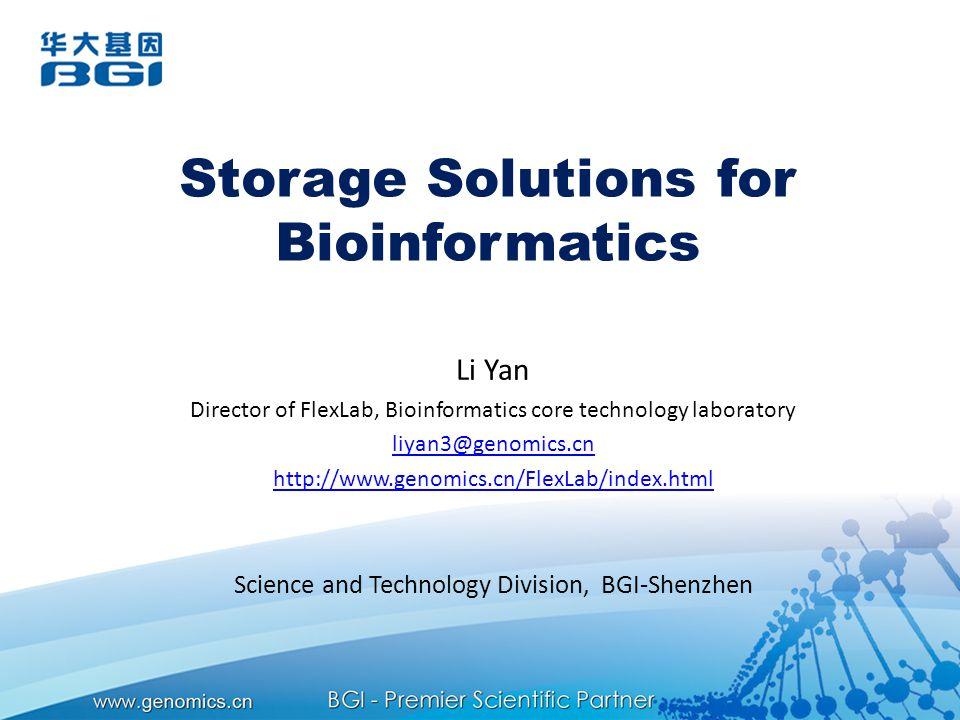 Storage Solutions for Bioinformatics Li Yan Director of FlexLab, Bioinformatics core technology laboratory liyan3@genomics.cn http://www.genomics.cn/FlexLab/index.html Science and Technology Division, BGI-Shenzhen