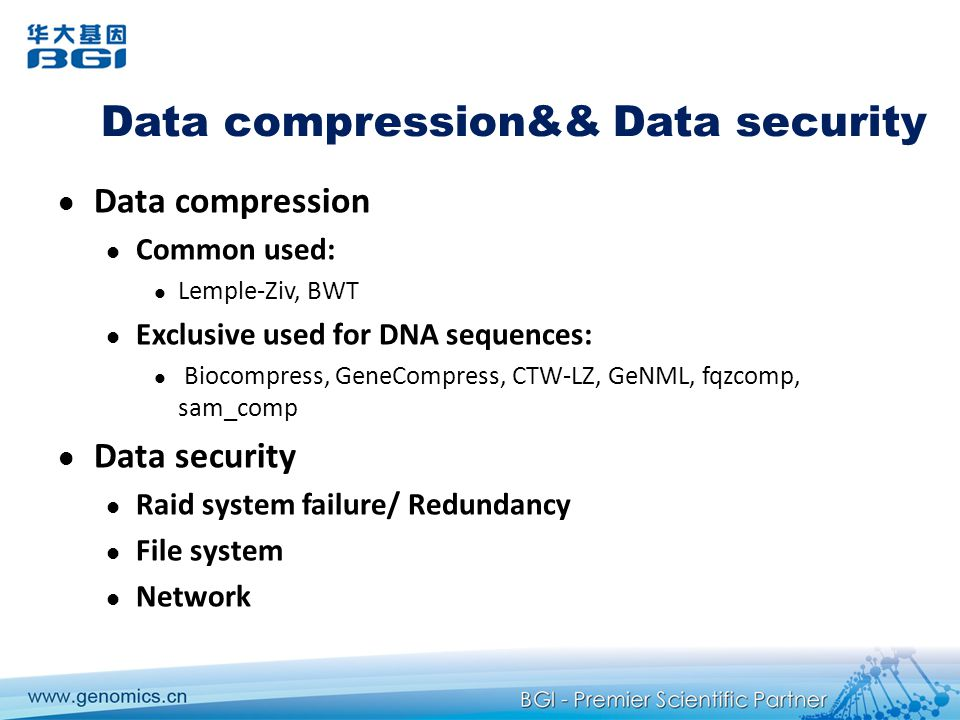 Data compression&& Data security Data compression Common used: Lemple-Ziv, BWT Exclusive used for DNA sequences: Biocompress, GeneCompress, CTW-LZ, GeNML, fqzcomp, sam_comp Data security Raid system failure/ Redundancy File system Network