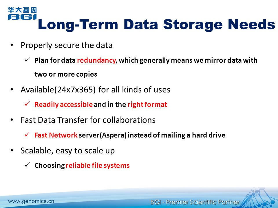 Long-Term Data Storage Needs Properly secure the data Plan for data redundancy, which generally means we mirror data with two or more copies Available(24x7x365) for all kinds of uses Readily accessible and in the right format Fast Data Transfer for collaborations Fast Network server(Aspera) instead of mailing a hard drive Scalable, easy to scale up Choosing reliable file systems