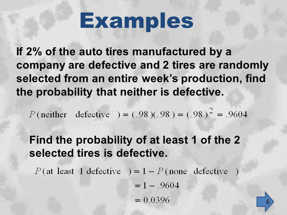 Examples If 2% of the auto tires manufactured by a company are defective and 2 tires are randomly selected from an entire weeks production, find the p