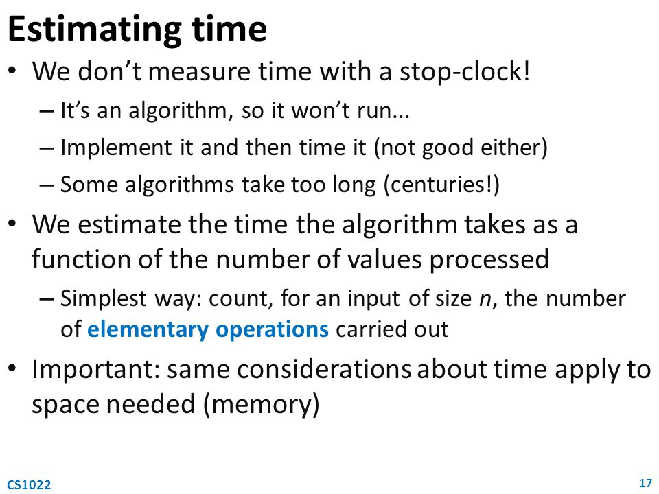 Estimating time We dont measure time with a stop-clock! – Its an algorithm, so it wont run... – Implement it and then time it (not good either) – Some