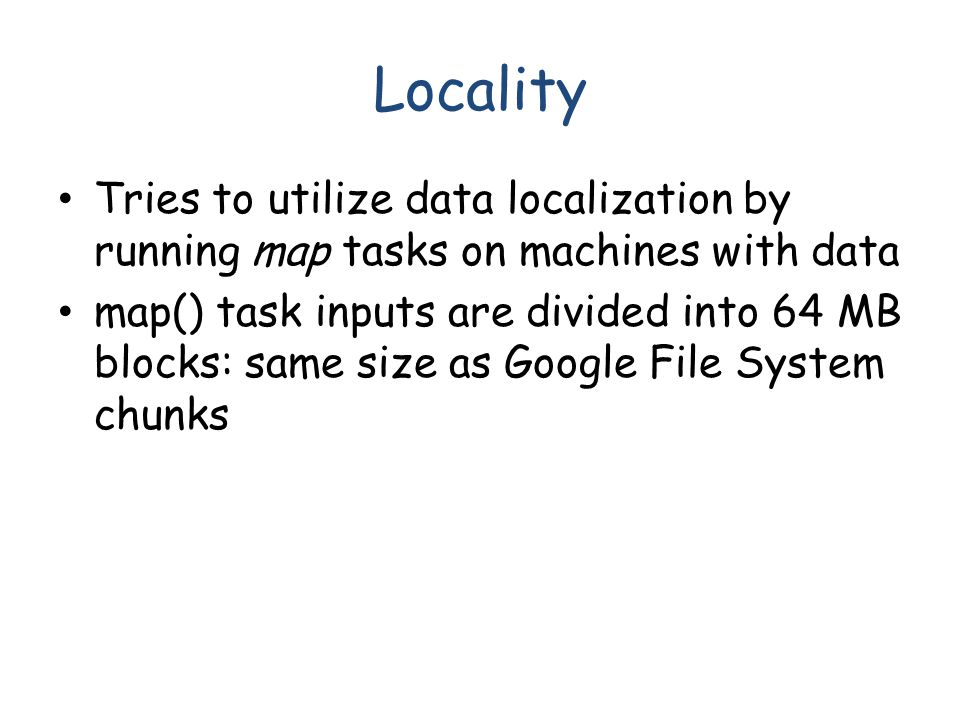 Locality Tries to utilize data localization by running map tasks on machines with data map() task inputs are divided into 64 MB blocks: same size as Google File System chunks