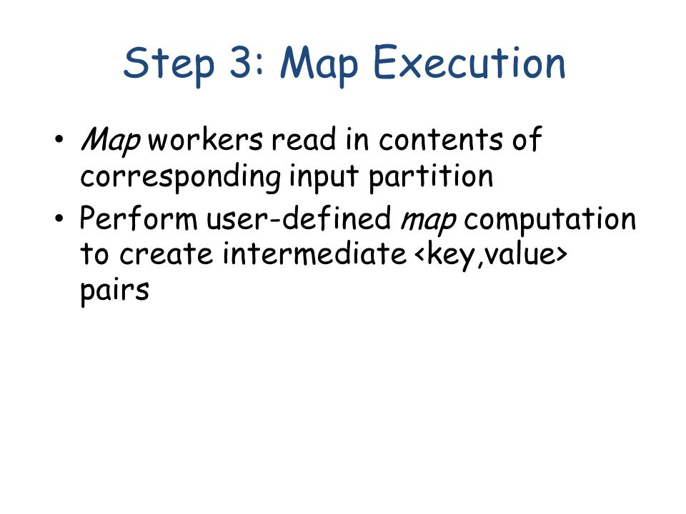 Step 3: Map Execution Map workers read in contents of corresponding input partition Perform user-defined map computation to create intermediate pairs