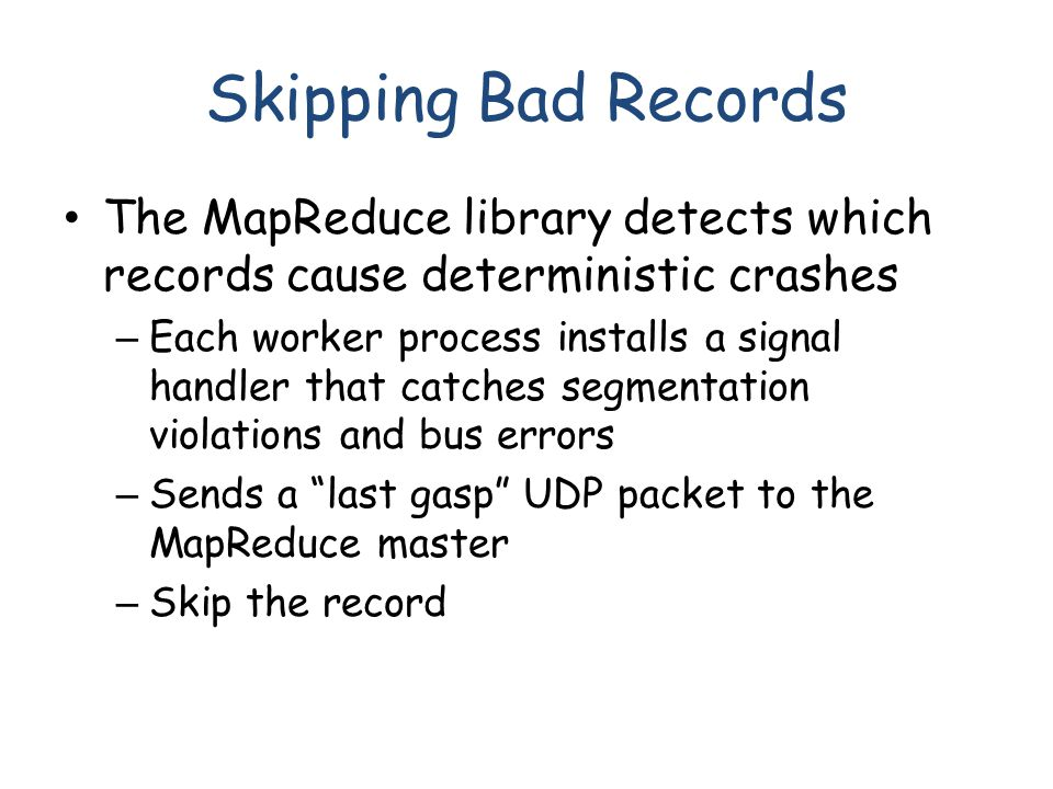 Skipping Bad Records The MapReduce library detects which records cause deterministic crashes – Each worker process installs a signal handler that catches segmentation violations and bus errors – Sends a last gasp UDP packet to the MapReduce master – Skip the record