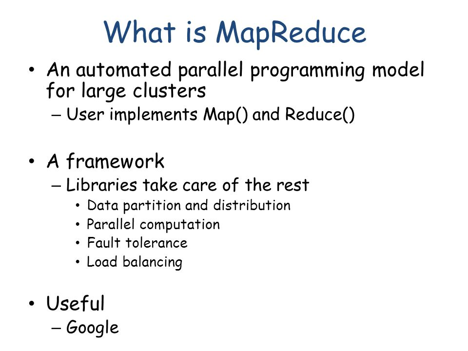 What is MapReduce An automated parallel programming model for large clusters – User implements Map() and Reduce() A framework – Libraries take care of the rest Data partition and distribution Parallel computation Fault tolerance Load balancing Useful – Google