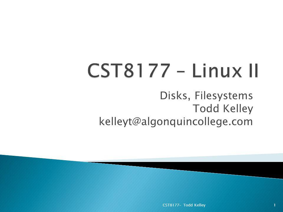 Disks, Filesystems Todd Kelley kelleyt@algonquincollege.com CST8177– Todd Kelley1