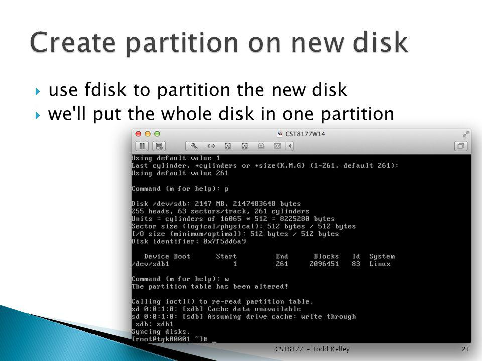 use fdisk to partition the new disk we ll put the whole disk in one partition CST8177 – Todd Kelley21
