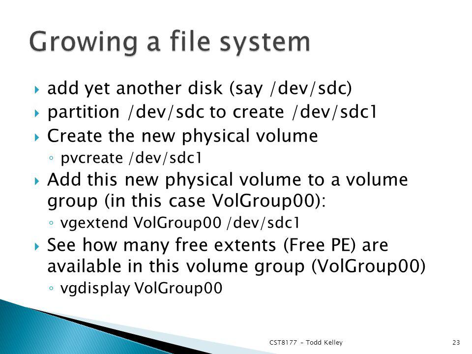 add yet another disk (say /dev/sdc) partition /dev/sdc to create /dev/sdc1 Create the new physical volume pvcreate /dev/sdc1 Add this new physical volume to a volume group (in this case VolGroup00): vgextend VolGroup00 /dev/sdc1 See how many free extents (Free PE) are available in this volume group (VolGroup00) vgdisplay VolGroup00 CST8177 – Todd Kelley23