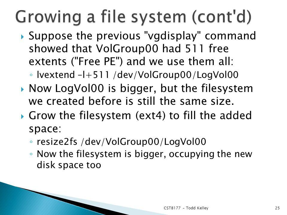 Suppose the previous vgdisplay command showed that VolGroup00 had 511 free extents ( Free PE ) and we use them all: lvextend –l+511 /dev/VolGroup00/LogVol00 Now LogVol00 is bigger, but the filesystem we created before is still the same size.