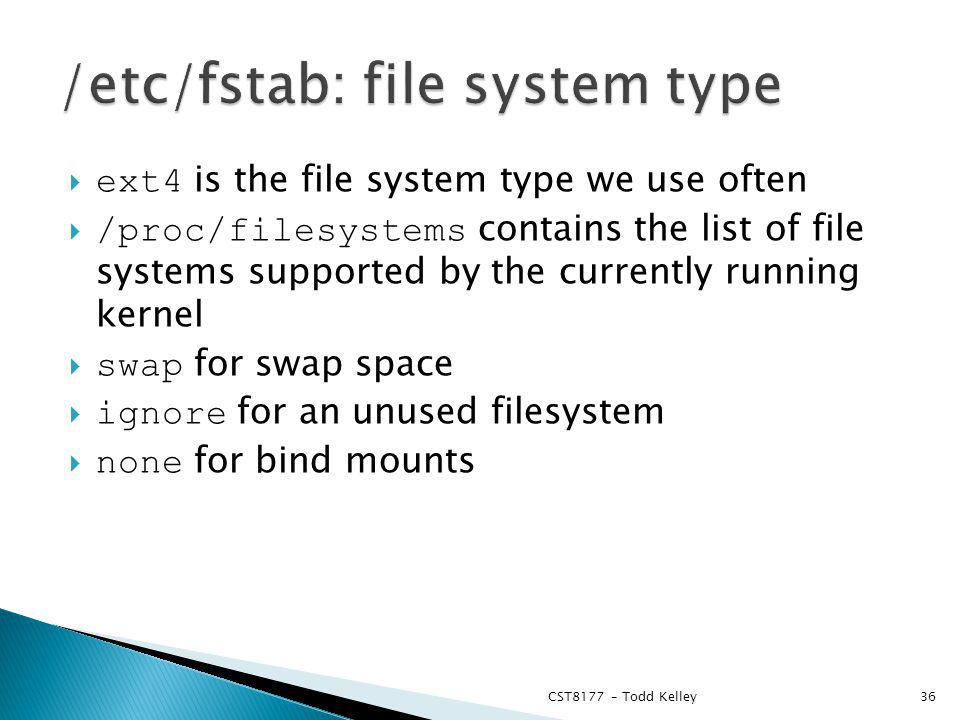 ext4 is the file system type we use often /proc/filesystems contains the list of file systems supported by the currently running kernel swap for swap space ignore for an unused filesystem none for bind mounts CST8177 – Todd Kelley36