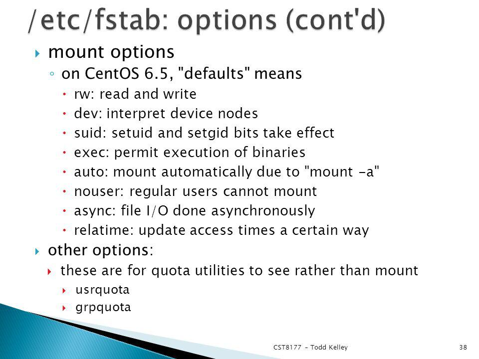 mount options on CentOS 6.5, defaults means rw: read and write dev: interpret device nodes suid: setuid and setgid bits take effect exec: permit execution of binaries auto: mount automatically due to mount -a nouser: regular users cannot mount async: file I/O done asynchronously relatime: update access times a certain way other options: these are for quota utilities to see rather than mount usrquota grpquota CST8177 – Todd Kelley38