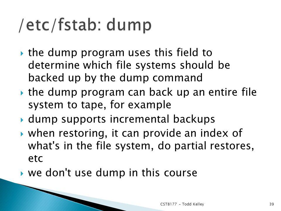 the dump program uses this field to determine which file systems should be backed up by the dump command the dump program can back up an entire file system to tape, for example dump supports incremental backups when restoring, it can provide an index of what s in the file system, do partial restores, etc we don t use dump in this course CST8177 – Todd Kelley39