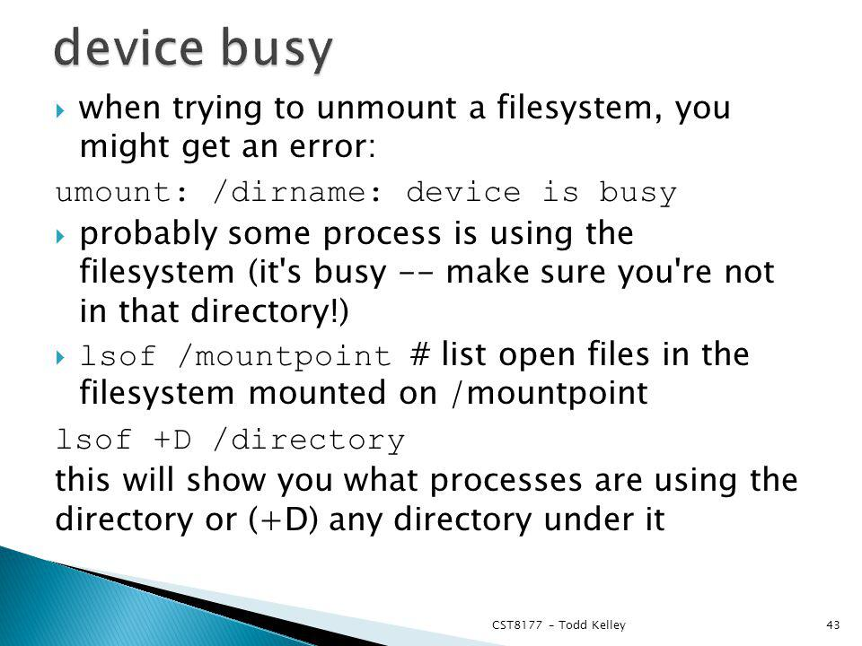 when trying to unmount a filesystem, you might get an error: umount: /dirname: device is busy probably some process is using the filesystem (it s busy -- make sure you re not in that directory!) lsof /mountpoint # list open files in the filesystem mounted on /mountpoint lsof +D /directory this will show you what processes are using the directory or (+D) any directory under it CST8177 – Todd Kelley43