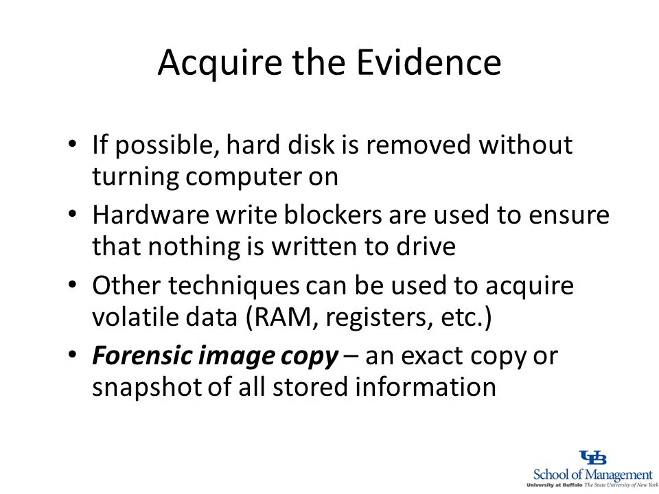 Acquire the Evidence If possible, hard disk is removed without turning computer on Hardware write blockers are used to ensure that nothing is written to drive Other techniques can be used to acquire volatile data (RAM, registers, etc.) Forensic image copy – an exact copy or snapshot of all stored information