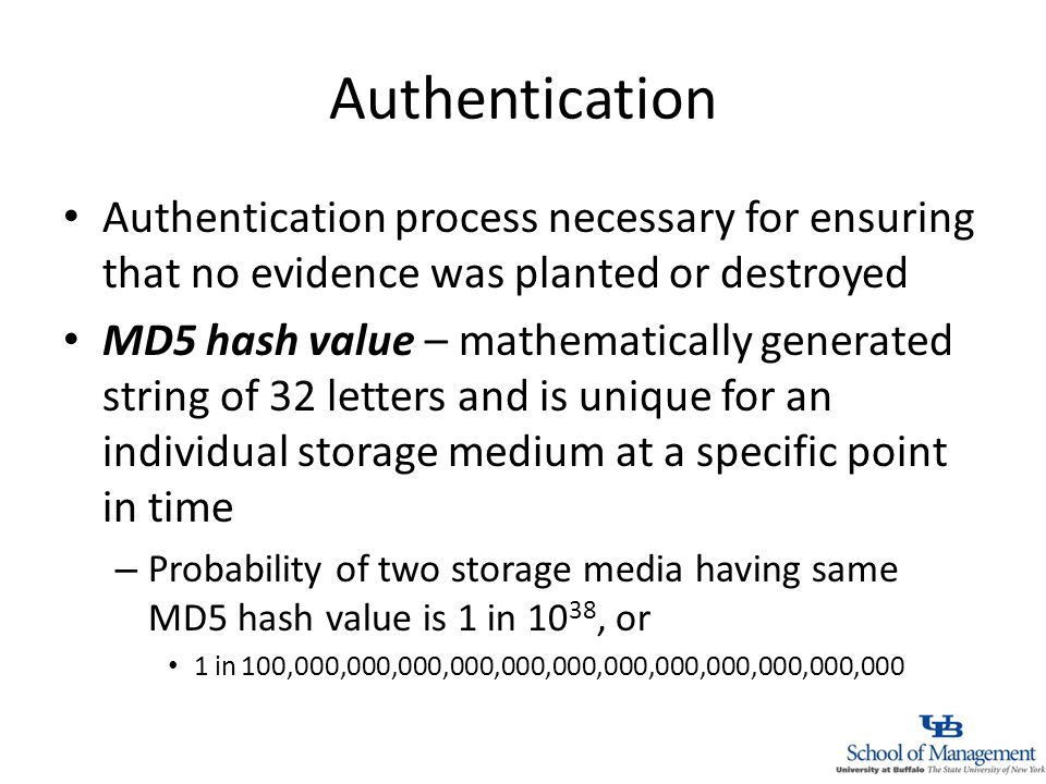 Authentication Authentication process necessary for ensuring that no evidence was planted or destroyed MD5 hash value – mathematically generated string of 32 letters and is unique for an individual storage medium at a specific point in time – Probability of two storage media having same MD5 hash value is 1 in 10 38, or 1 in 100,000,000,000,000,000,000,000,000,000,000,000,000