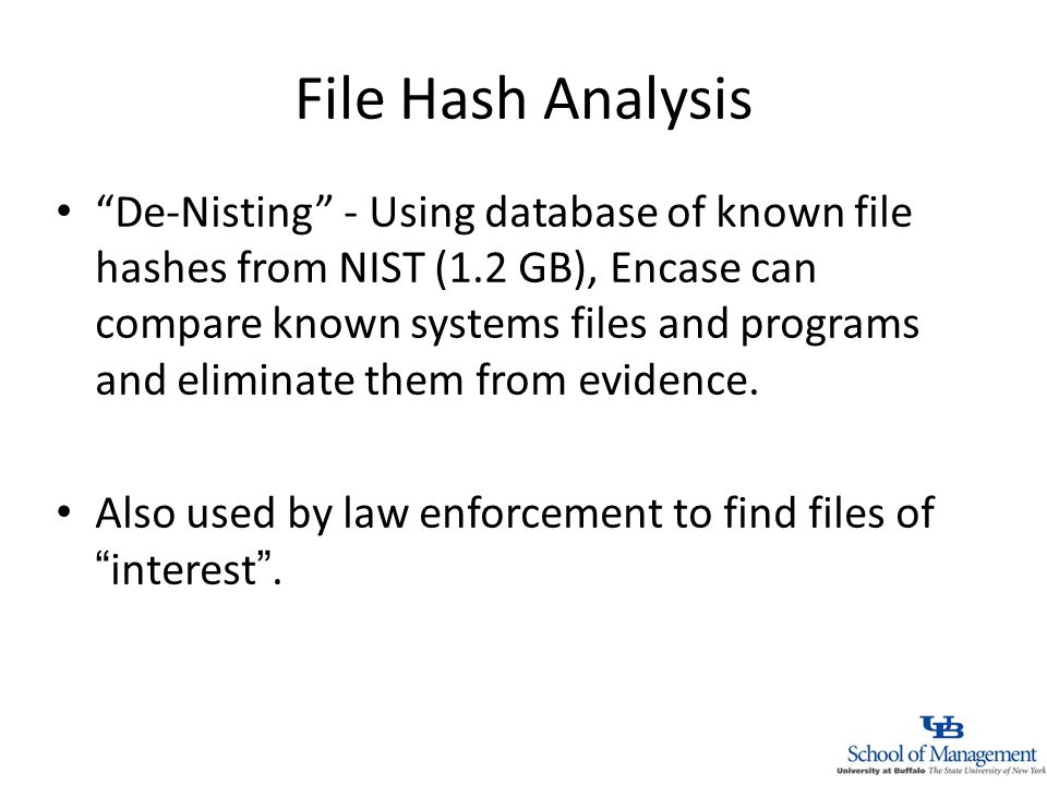 File Hash Analysis De-Nisting - Using database of known file hashes from NIST (1.2 GB), Encase can compare known systems files and programs and eliminate them from evidence.