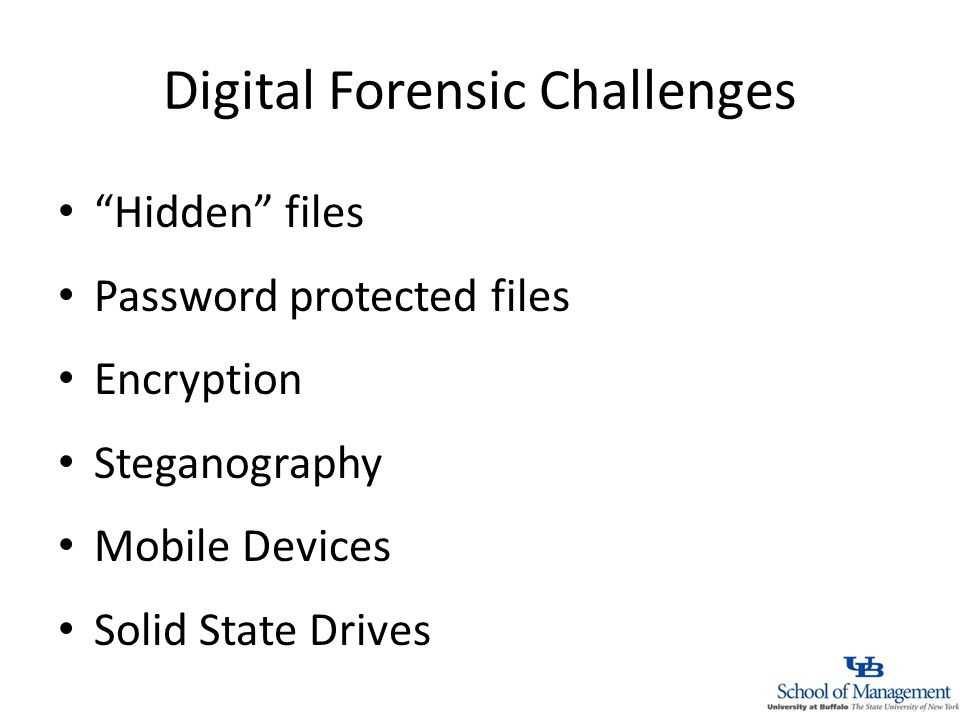 Digital Forensic Challenges Hidden files Password protected files Encryption Steganography Mobile Devices Solid State Drives