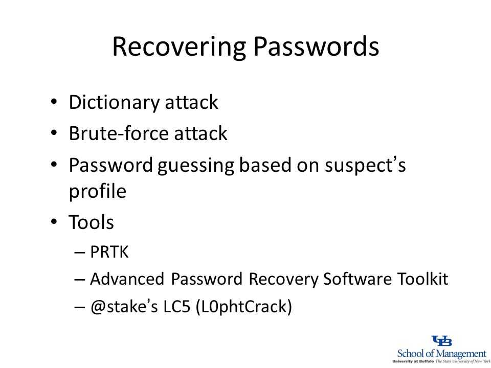 Recovering Passwords Dictionary attack Brute-force attack Password guessing based on suspects profile Tools – PRTK – Advanced Password Recovery Software Toolkit LC5 (L0phtCrack)