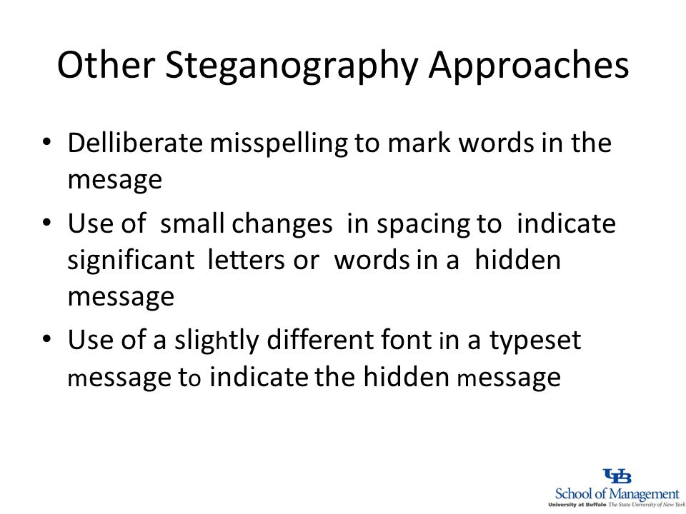 Other Steganography Approaches Delliberate misspelling to mark words in the mesage Use of small changes in spacing to indicate significant letters or words in a hidden message Use of a slig h tly different font i n a typeset m essage t o indicate the hidden m essage
