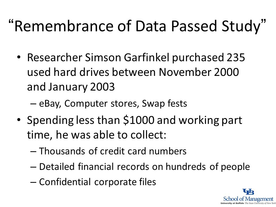 Remembrance of Data Passed Study Researcher Simson Garfinkel purchased 235 used hard drives between November 2000 and January 2003 – eBay, Computer stores, Swap fests Spending less than $1000 and working part time, he was able to collect: – Thousands of credit card numbers – Detailed financial records on hundreds of people – Confidential corporate files
