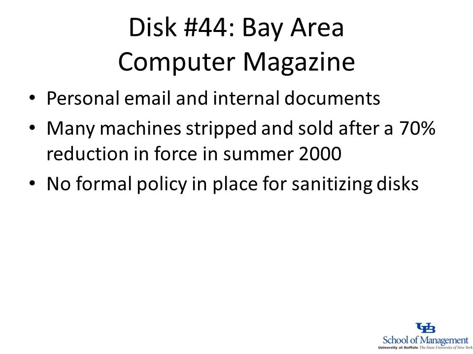 Disk #44: Bay Area Computer Magazine Personal  and internal documents Many machines stripped and sold after a 70% reduction in force in summer 2000 No formal policy in place for sanitizing disks