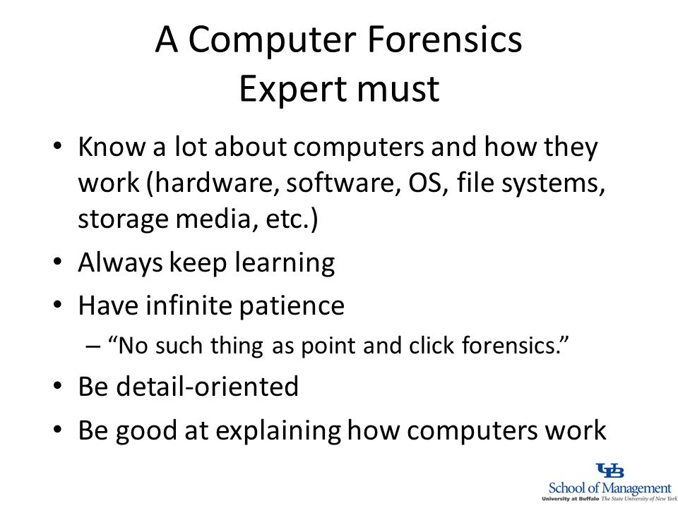 A Computer Forensics Expert must Know a lot about computers and how they work (hardware, software, OS, file systems, storage media, etc.) Always keep learning Have infinite patience – No such thing as point and click forensics.