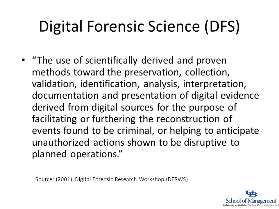 Digital Forensic Science (DFS) The use of scientifically derived and proven methods toward the preservation, collection, validation, identification, analysis, interpretation, documentation and presentation of digital evidence derived from digital sources for the purpose of facilitating or furthering the reconstruction of events found to be criminal, or helping to anticipate unauthorized actions shown to be disruptive to planned operations.