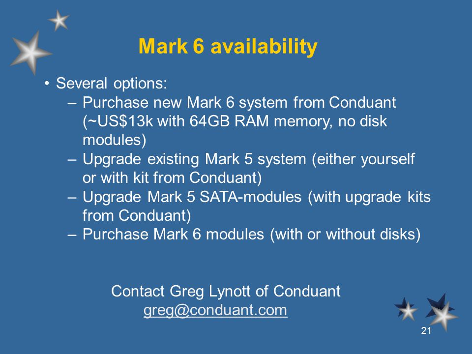 Mark 6 availability Several options: –Purchase new Mark 6 system from Conduant (~US$13k with 64GB RAM memory, no disk modules) –Upgrade existing Mark 5 system (either yourself or with kit from Conduant) –Upgrade Mark 5 SATA-modules (with upgrade kits from Conduant) –Purchase Mark 6 modules (with or without disks) Contact Greg Lynott of Conduant greg@conduant.comgreg@conduant.com 21