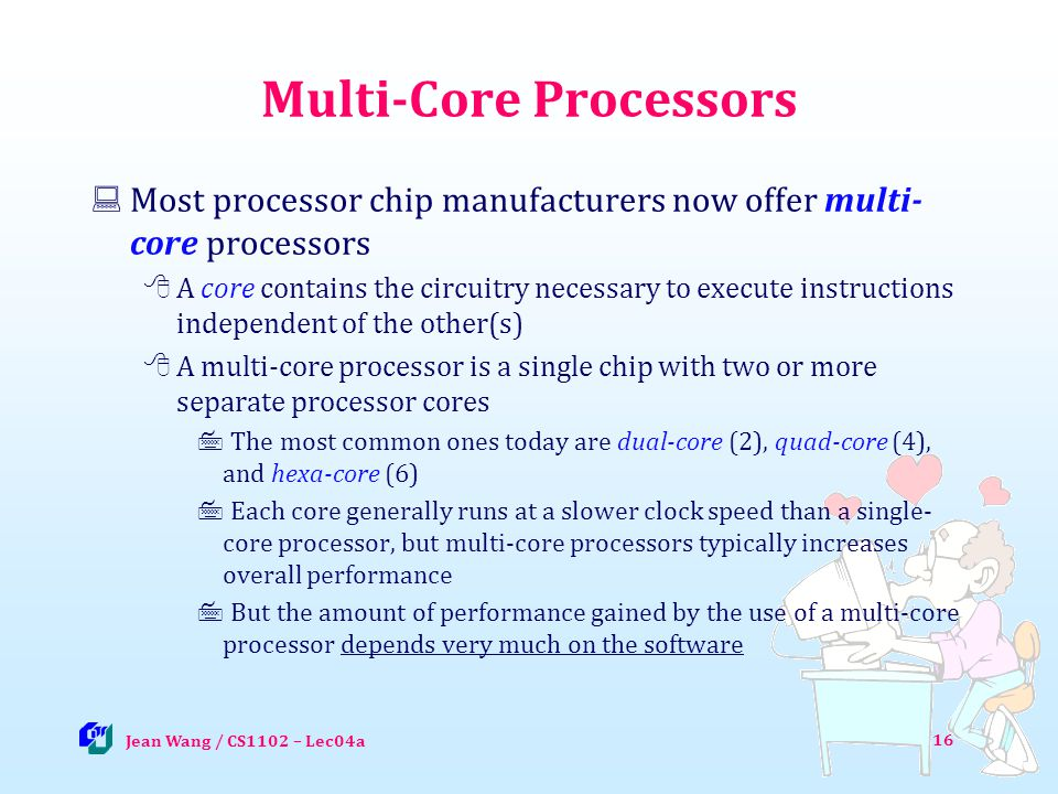 Multi-Core Processors Most processor chip manufacturers now offer multi- core processors A core contains the circuitry necessary to execute instructions independent of the other(s) A multi-core processor is a single chip with two or more separate processor cores The most common ones today are dual-core (2), quad-core (4), and hexa-core (6) Each core generally runs at a slower clock speed than a single- core processor, but multi-core processors typically increases overall performance But the amount of performance gained by the use of a multi-core processor depends very much on the software 16 Jean Wang / CS1102 – Lec04a