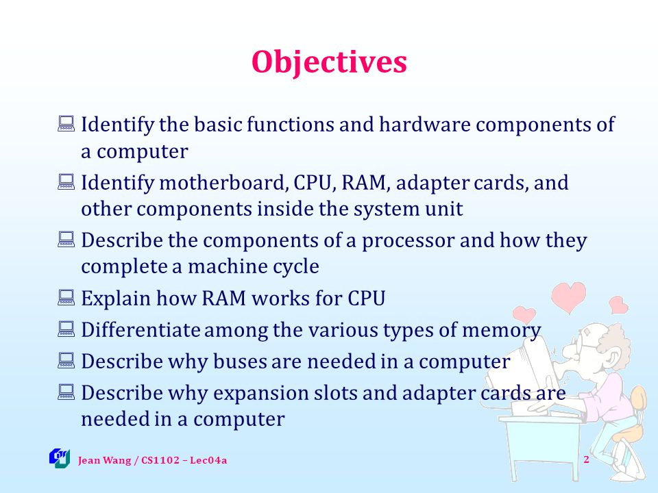 Objectives Identify the basic functions and hardware components of a computer Identify motherboard, CPU, RAM, adapter cards, and other components inside the system unit Describe the components of a processor and how they complete a machine cycle Explain how RAM works for CPU Differentiate among the various types of memory Describe why buses are needed in a computer Describe why expansion slots and adapter cards are needed in a computer Jean Wang / CS1102 – Lec04a 2