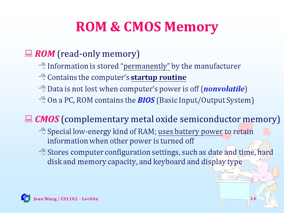 ROM & CMOS Memory ROM (read-only memory) Information is stored permanently by the manufacturer Contains the computers startup routine Data is not lost when computers power is off (nonvolatile) On a PC, ROM contains the BIOS (Basic Input/Output System) CMOS (complementary metal oxide semiconductor memory) Special low-energy kind of RAM; uses battery power to retain information when other power is turned off Stores computer configuration settings, such as date and time, hard disk and memory capacity, and keyboard and display type 24 Jean Wang / CS1102 – Lec04a