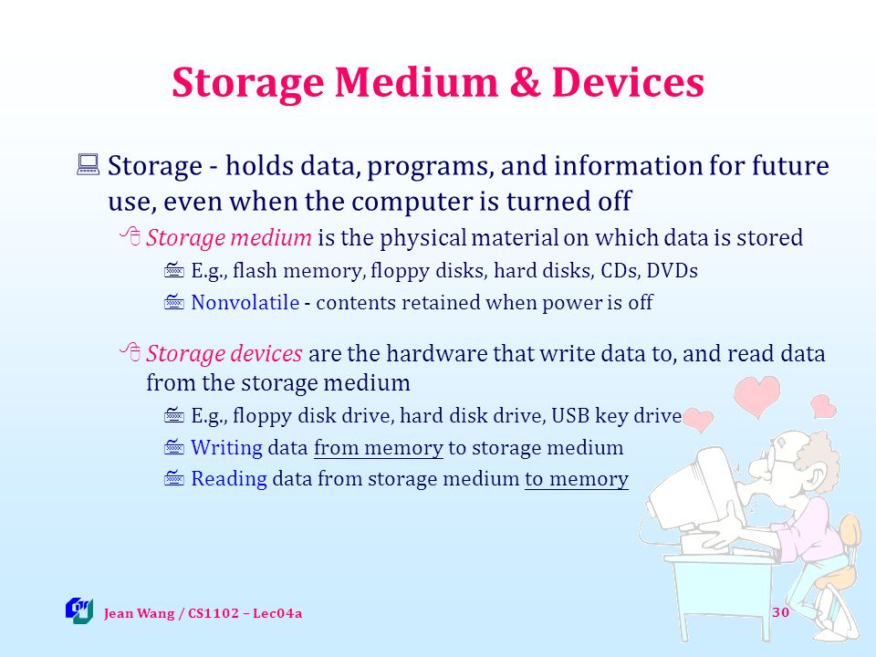 30 Storage Medium & Devices Storage - holds data, programs, and information for future use, even when the computer is turned off Storage medium is the physical material on which data is stored E.g., flash memory, floppy disks, hard disks, CDs, DVDs Nonvolatile - contents retained when power is off Storage devices are the hardware that write data to, and read data from the storage medium E.g., floppy disk drive, hard disk drive, USB key drive Writing data from memory to storage medium Reading data from storage medium to memory Jean Wang / CS1102 – Lec04a