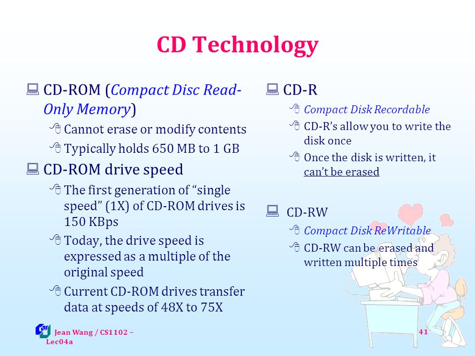 CD Technology CD-ROM (Compact Disc Read- Only Memory) Cannot erase or modify contents Typically holds 650 MB to 1 GB CD-ROM drive speed The first generation of single speed (1X) of CD-ROM drives is 150 KBps Today, the drive speed is expressed as a multiple of the original speed Current CD-ROM drives transfer data at speeds of 48X to 75X CD-R Compact Disk Recordable CD-Rs allow you to write the disk once Once the disk is written, it cant be erased CD-RW Compact Disk ReWritable CD-RW can be erased and written multiple times Jean Wang / CS1102 – Lec04a 41