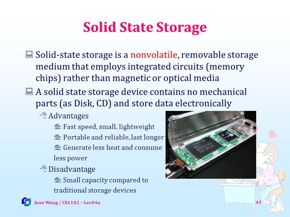 Solid State Storage Solid-state storage is a nonvolatile, removable storage medium that employs integrated circuits (memory chips) rather than magnetic or optical media A solid state storage device contains no mechanical parts (as Disk, CD) and store data electronically Advantages Fast speed, small, lightweight Portable and reliable, last longer Generate less heat and consume less power Disadvantage Small capacity compared to traditional storage devices Jean Wang / CS1102 – Lec04a 43