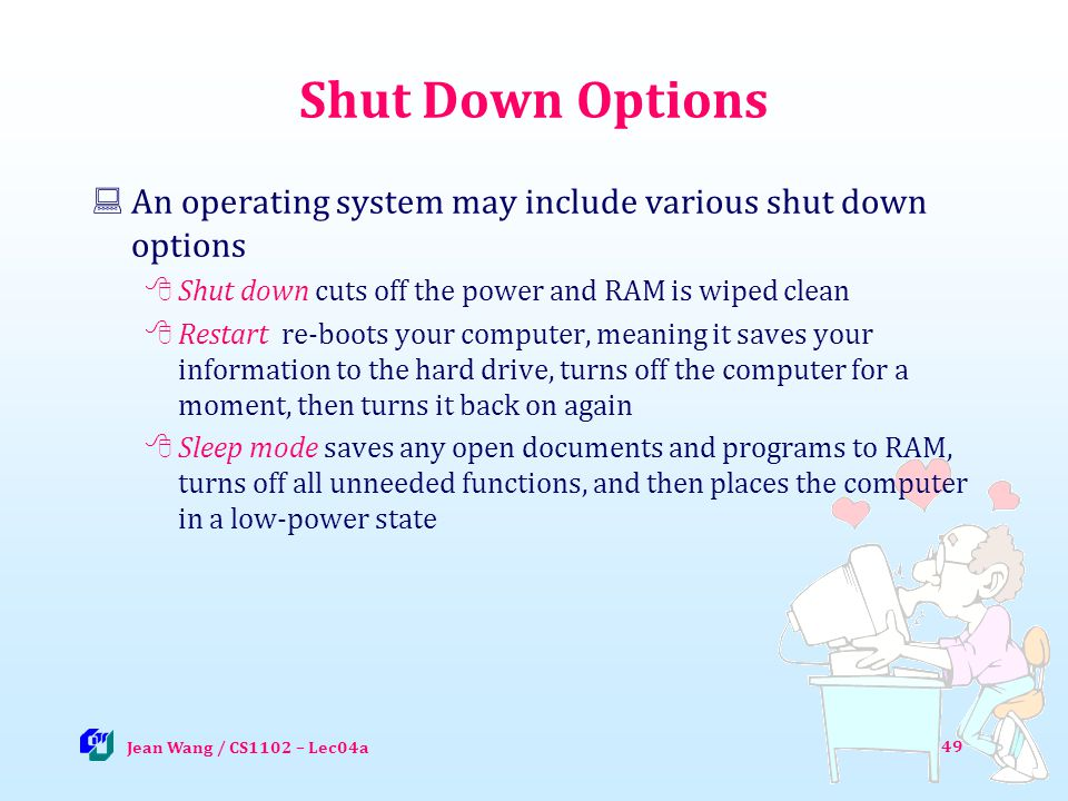 Shut Down Options An operating system may include various shut down options Shut down cuts off the power and RAM is wiped clean Restart re-boots your computer, meaning it saves your information to the hard drive, turns off the computer for a moment, then turns it back on again Sleep mode saves any open documents and programs to RAM, turns off all unneeded functions, and then places the computer in a low-power state 49 Jean Wang / CS1102 – Lec04a