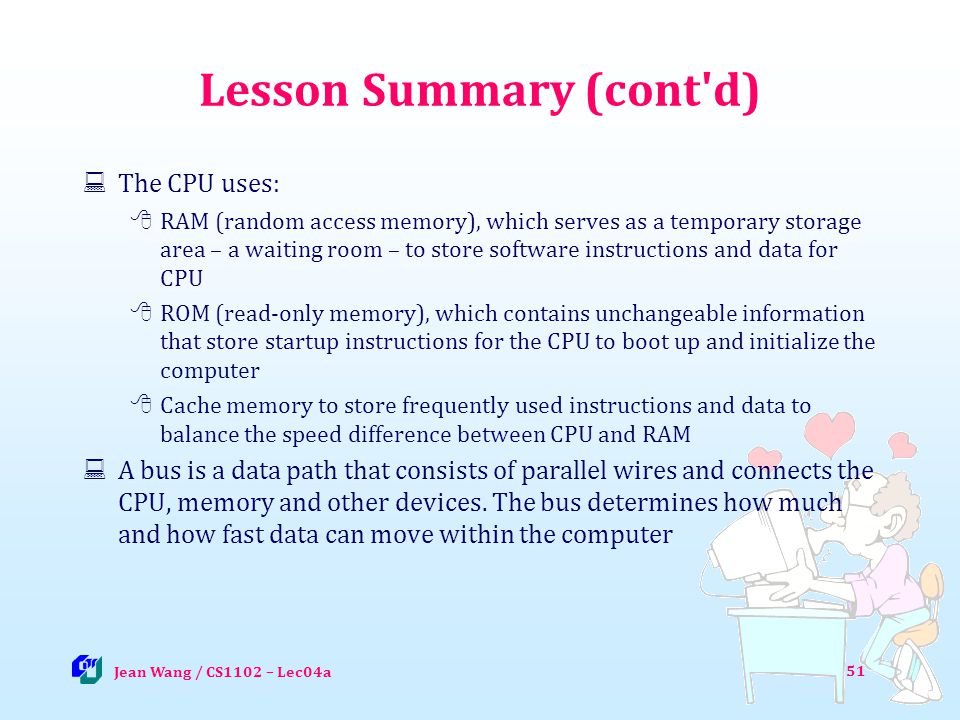 51 Lesson Summary (cont d) The CPU uses: RAM (random access memory), which serves as a temporary storage area – a waiting room – to store software instructions and data for CPU ROM (read-only memory), which contains unchangeable information that store startup instructions for the CPU to boot up and initialize the computer Cache memory to store frequently used instructions and data to balance the speed difference between CPU and RAM A bus is a data path that consists of parallel wires and connects the CPU, memory and other devices.