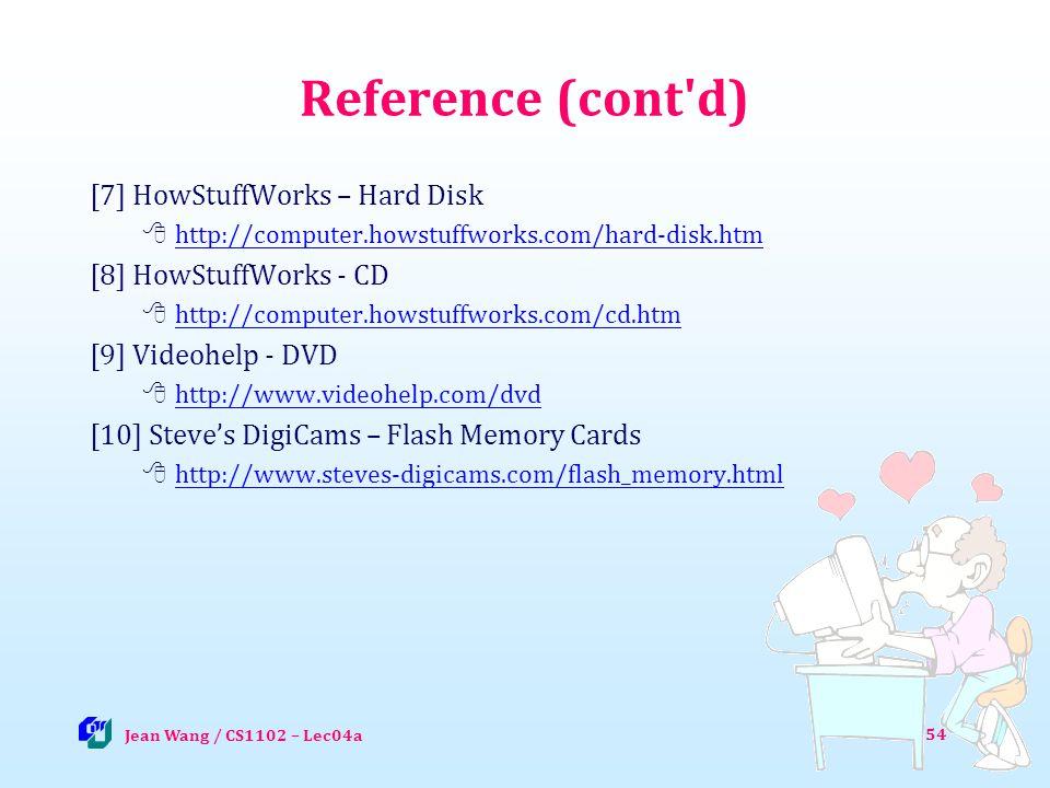 54 Reference (cont d) [7] HowStuffWorks – Hard Disk http://computer.howstuffworks.com/hard-disk.htm [8] HowStuffWorks - CD http://computer.howstuffworks.com/cd.htm [9] Videohelp - DVD http://www.videohelp.com/dvd [10] Steves DigiCams – Flash Memory Cards http://www.steves-digicams.com/flash_memory.html Jean Wang / CS1102 – Lec04a