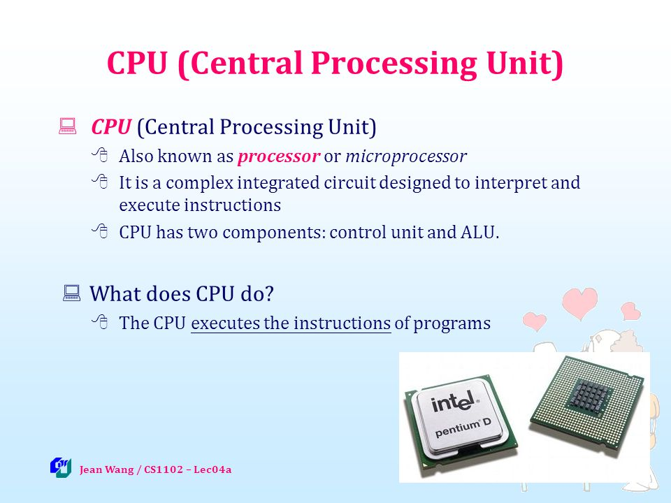 7 CPU (Central Processing Unit) Also known as processor or microprocessor It is a complex integrated circuit designed to interpret and execute instructions CPU has two components: control unit and ALU.