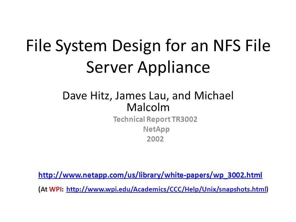 File System Design for an NFS File Server Appliance Dave Hitz, James Lau, and Michael Malcolm Technical Report TR3002 NetApp 2002 http://www.netapp.com/us/library/white-papers/wp_3002.html (At WPI: http://www.wpi.edu/Academics/CCC/Help/Unix/snapshots.html) http://www.wpi.edu/Academics/CCC/Help/Unix/snapshots.html