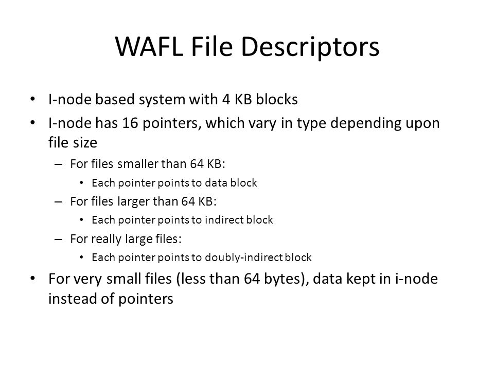 WAFL File Descriptors I-node based system with 4 KB blocks I-node has 16 pointers, which vary in type depending upon file size – For files smaller than 64 KB: Each pointer points to data block – For files larger than 64 KB: Each pointer points to indirect block – For really large files: Each pointer points to doubly-indirect block For very small files (less than 64 bytes), data kept in i-node instead of pointers