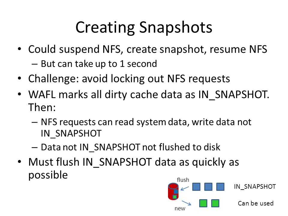 Creating Snapshots Could suspend NFS, create snapshot, resume NFS – But can take up to 1 second Challenge: avoid locking out NFS requests WAFL marks all dirty cache data as IN_SNAPSHOT.