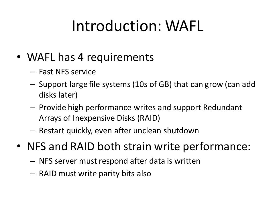 Introduction: WAFL WAFL has 4 requirements – Fast NFS service – Support large file systems (10s of GB) that can grow (can add disks later) – Provide high performance writes and support Redundant Arrays of Inexpensive Disks (RAID) – Restart quickly, even after unclean shutdown NFS and RAID both strain write performance: – NFS server must respond after data is written – RAID must write parity bits also