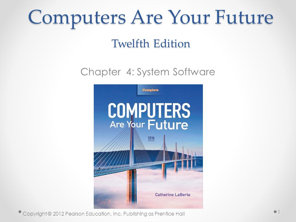 Computers Are Your Future Twelfth Edition Chapter 4: System Software Copyright © 2012 Pearson Education, Inc.
