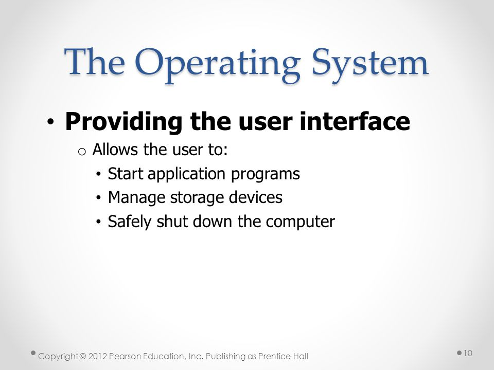 The Operating System Providing the user interface o Allows the user to: Start application programs Manage storage devices Safely shut down the computer Copyright © 2012 Pearson Education, Inc.