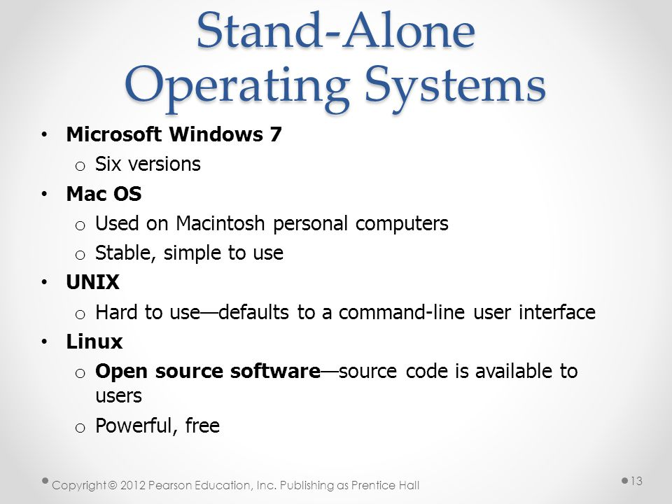 Stand-Alone Operating Systems Microsoft Windows 7 o Six versions Mac OS o Used on Macintosh personal computers o Stable, simple to use UNIX o Hard to usedefaults to a command-line user interface Linux o Open source softwaresource code is available to users o Powerful, free Copyright © 2012 Pearson Education, Inc.