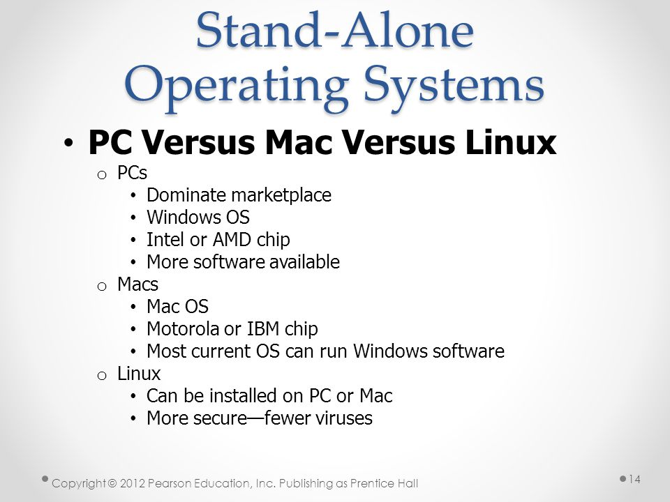 PC Versus Mac Versus Linux o PCs Dominate marketplace Windows OS Intel or AMD chip More software available o Macs Mac OS Motorola or IBM chip Most current OS can run Windows software o Linux Can be installed on PC or Mac More securefewer viruses Stand-Alone Operating Systems Copyright © 2012 Pearson Education, Inc.