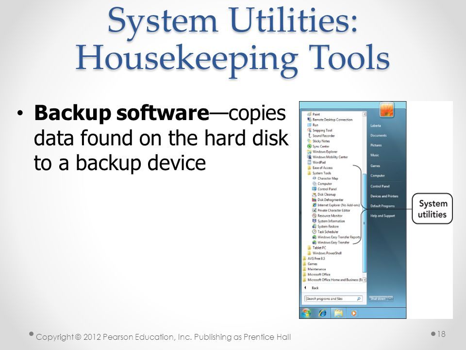 System Utilities: Housekeeping Tools Backup softwarecopies data found on the hard disk to a backup device Copyright © 2012 Pearson Education, Inc.